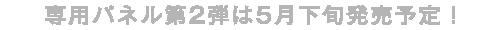 専用パネル第2弾は5月下旬に発売予定!
